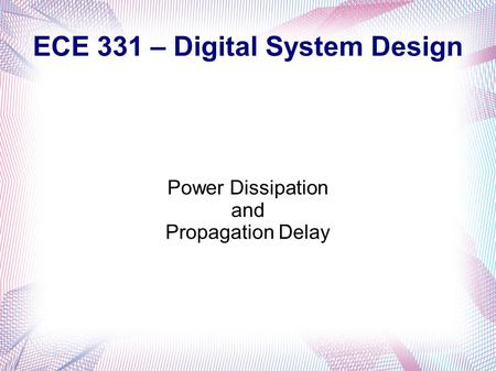 ECE 331 – Digital System Design Power Dissipation and Propagation Delay.