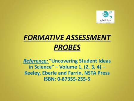 "FORMATIVE ASSESSMENT PROBES Reference: ""Uncovering Student Ideas in Science"" – Volume 1, (2, 3, 4) – Keeley, Eberle and Farrin, NSTA Press ISBN: 0-87355-255-5."