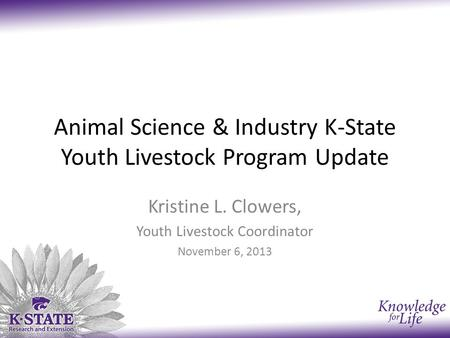 Animal Science & Industry K-State Youth Livestock Program Update Kristine L. Clowers, Youth Livestock Coordinator November 6, 2013.