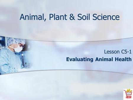 Animal, Plant & Soil Science Lesson C5-1 Evaluating Animal Health.