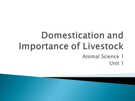 Animal Science 1 Unit 1.  Discuss briefly the history of the domestication of farm animals  List and explain the functions of livestock  Describe the.