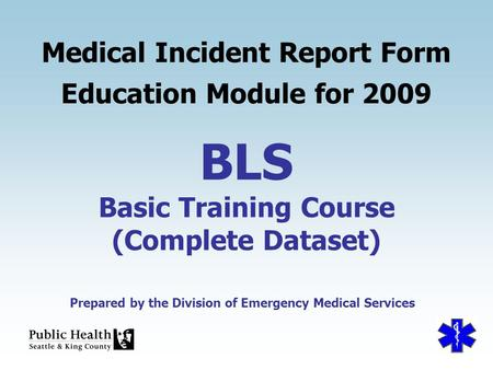 Prepared by the Division of Emergency Medical Services BLS Basic Training Course (Complete Dataset) Medical Incident Report Form Education Module for 2009.