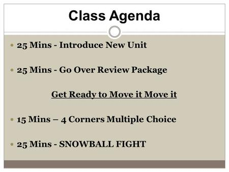 Class Agenda 25 Mins - Introduce New Unit 25 Mins - Go Over Review Package Get Ready to Move it Move it 15 Mins – 4 Corners Multiple Choice 25 Mins - SNOWBALL.
