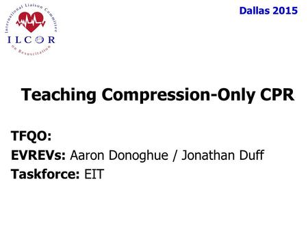 Dallas 2015 TFQO: EVREVs: Aaron Donoghue / Jonathan Duff Taskforce: EIT Teaching Compression-Only CPR.