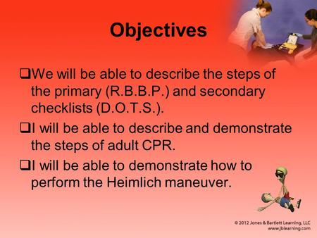 Objectives  We will be able to describe the steps of the primary (R.B.B.P.) and secondary checklists (D.O.T.S.).  I will be able to describe and demonstrate.