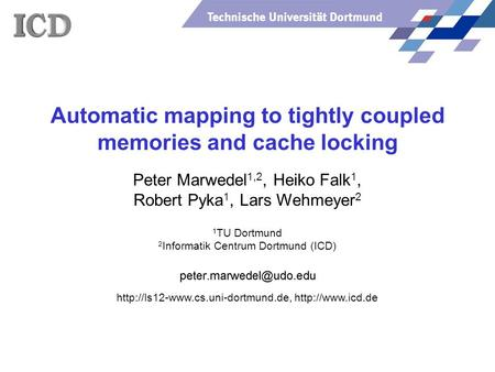 Technische Universität Dortmund Automatic mapping to tightly coupled memories and cache locking Peter Marwedel 1,2, Heiko Falk 1, Robert Pyka 1, Lars Wehmeyer.