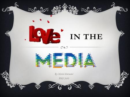 IN THE By: Maria Marwedel FHS 2450. LOVE IN THE MEDIA Love in the media portrays instant romance, instant connection, and instant gratification. Not to.
