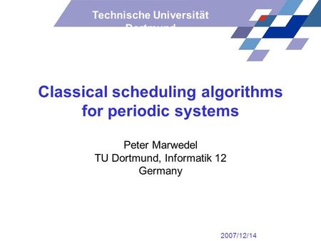 Technische Universität Dortmund Classical scheduling algorithms for periodic systems Peter Marwedel TU Dortmund, Informatik 12 Germany 2007/12/14.