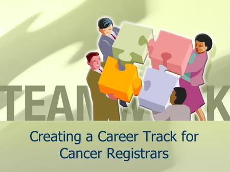 Creating a Career Track for Cancer Registrars. J. Jackson-Thompson, MSPH, PhD Missouri Cancer Registry, University of Missouri, Columbia