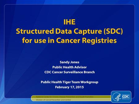 Sandy Jones Public Health Advisor CDC Cancer Surveillance Branch Public Health Tiger Team Workgroup February 17, 2015 IHE Structured Data Capture (SDC)