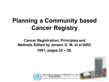 8 April,2009 Planning a Community based Cancer Registry Cancer Registration: Principles and Methods Edited by Jensen O. M. et al IARC 1991; pages 22 –