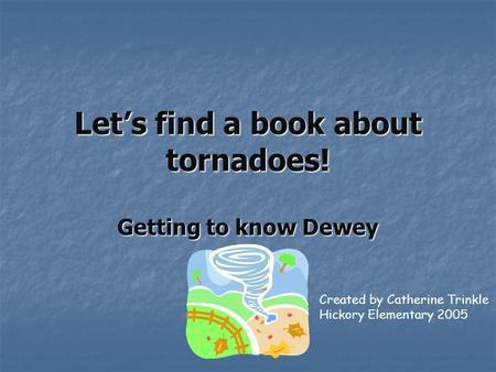Let's find a book about tornadoes! Getting to know Dewey Created by Catherine Trinkle Hickory Elementary 2005.