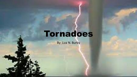 Tornadoes By: Liza N. Burby What is a tornado? Meteorologists, people who study the weather, say a tornado is the most violent of all storms. It is a.