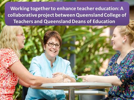 Working together to enhance teacher education: A collaborative project between Queensland College of Teachers and Queensland Deans of Education.