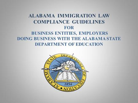 ALABAMA IMMIGRATION LAW COMPLIANCE GUIDELINES FOR BUSINESS ENTITIES, EMPLOYERS DOING BUSINESS WITH THE ALABAMA STATE DEPARTMENT OF EDUCATION.