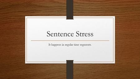 Sentence Stress It happens in regular time segments.
