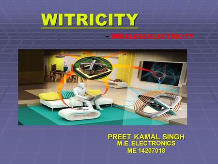 WITRICITY PREET KAMAL SINGH M.E. ELECTRONICS ME 14207018 ~ WIRELESS ELECTRICITY.