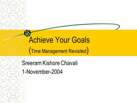 Achieve Your Goals ( Time Management Revisited ) Sreeram Kishore Chavali 1-November-2004.