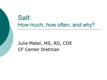 Salt: How much, how often, and why? Julie Matel, MS, RD, CDE CF Center Dietitian.