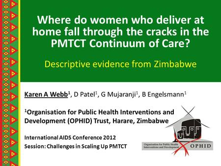 Where do women who deliver at home fall through the cracks in the PMTCT Continuum of Care? Descriptive evidence from Zimbabwe Karen A Webb 1, D Patel 1,