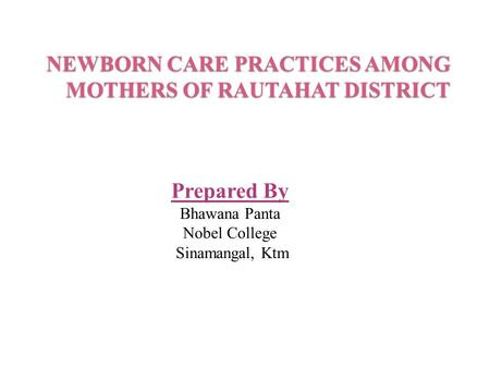 NEWBORN CARE PRACTICES AMONG MOTHERS OF RAUTAHAT DISTRICT Prepared By Bhawana Panta Nobel College Sinamangal, Ktm.