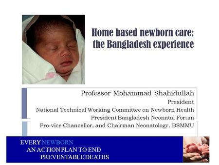 Home based newborn care: the Bangladesh experience Professor Mohammad Shahidullah President National Technical Working Committee on Newborn Health President.