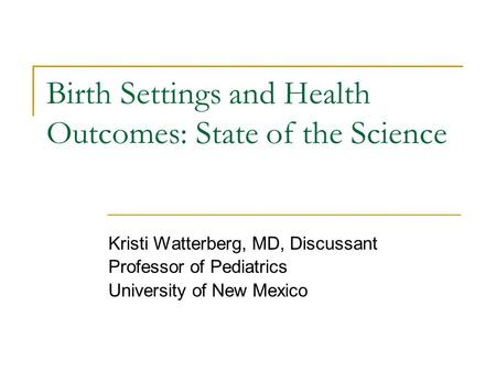 Birth Settings and Health Outcomes: State of the Science Kristi Watterberg, MD, Discussant Professor of Pediatrics University of New Mexico.