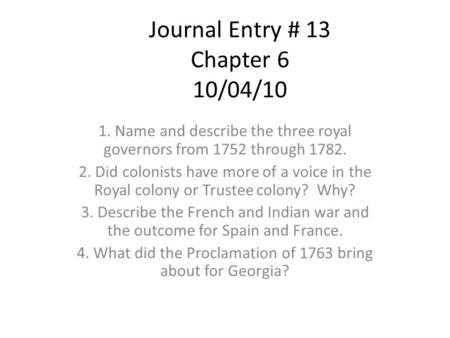 Journal Entry # 13 Chapter 6 10/04/10 1. Name and describe the three royal governors from 1752 through 1782. 2. Did colonists have more of a voice in the.