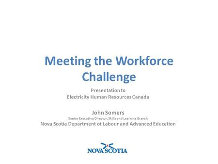 Meeting the Workforce Challenge Presentation to Electricity Human Resources Canada John Somers Senior Executive Director, Skills and Learning Branch Nova.