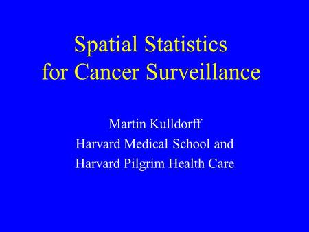 Spatial Statistics for Cancer Surveillance Martin Kulldorff Harvard Medical School and Harvard Pilgrim Health Care.