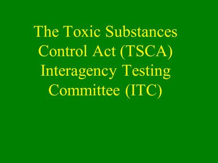 The Toxic Substances Control Act (TSCA) Interagency Testing Committee (ITC)