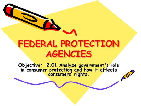 FEDERAL PROTECTION AGENCIES Objective: 2.01 Analyze government's role in consumer protection and how it affects consumers' rights.