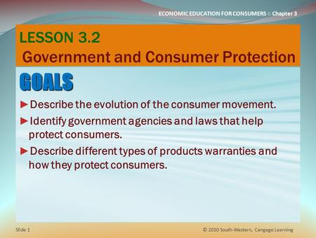 ECONOMIC EDUCATION FOR CONSUMERS ○ Chapter 3 LESSON 3.2 Government and Consumer Protection GOALS ► Describe the evolution of the consumer movement. ► Identify.