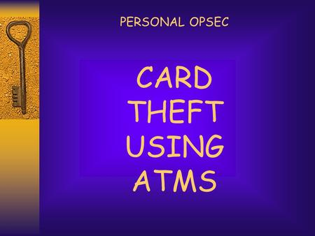 CARD THEFT USING ATMS PERSONAL OPSEC. ATM THEFTS  In the first slide you see an individual who appears to be making a bank transaction at the ATM.