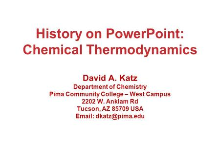 History on PowerPoint: Chemical Thermodynamics David A. Katz Department of Chemistry Pima Community College – West Campus 2202 W. Anklam Rd Tucson, AZ.