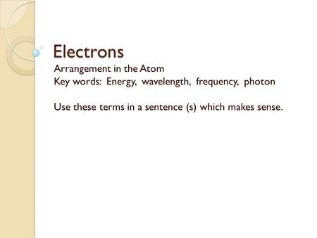 Electrons Arrangement in the Atom Key words: Energy, wavelength, frequency, photon Use these terms in a sentence (s) which makes sense.