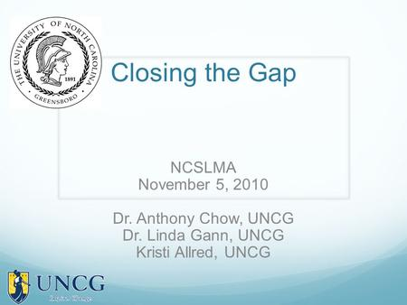 Closing the Gap NCSLMA November 5, 2010 Dr. Anthony Chow, UNCG Dr. Linda Gann, UNCG Kristi Allred, UNCG.