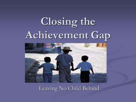 Closing the Achievement Gap Leaving No Child Behind.