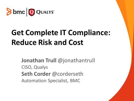 Get Complete IT Compliance: Reduce Risk and Cost Jonathan CISO, Qualys Seth Automation Specialist, BMC.