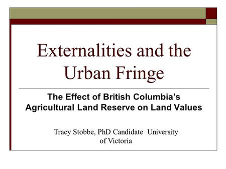 Externalities and the Urban Fringe The Effect of British Columbia's Agricultural Land Reserve on Land Values Tracy Stobbe, PhD Candidate University of.