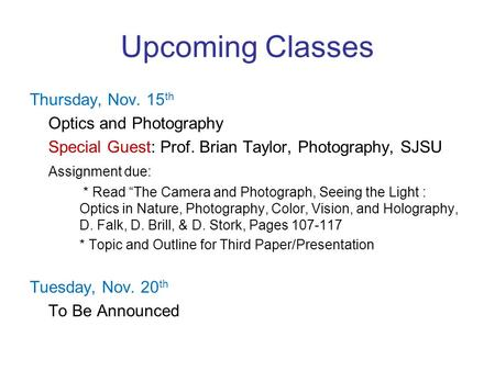 "Upcoming Classes Thursday, Nov. 15 th Optics and Photography Special Guest: Prof. Brian Taylor, Photography, SJSU Assignment due: * Read ""The Camera and."