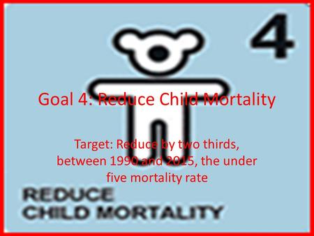 Goal 4: Reduce Child Mortality Target: Reduce by two thirds, between 1990 and 2015, the under five mortality rate.