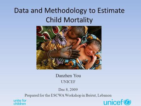 Data and Methodology to Estimate Child Mortality Danzhen You UNICEF Dec 8, 2009 Prepared for the ESCWA Workshop in Beirut, Lebanon.