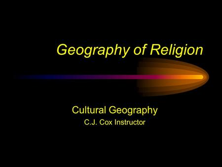 Geography of Religion Cultural Geography C.J. Cox Instructor.