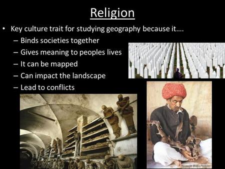 Religion Key culture trait for studying geography because it…. – Binds societies together – Gives meaning to peoples lives – It can be mapped – Can impact.