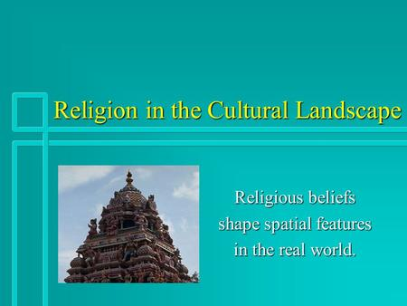 Religion in the Cultural Landscape Religious beliefs shape spatial features in the real world.