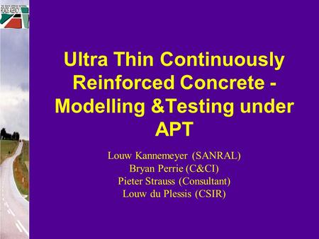 Ultra Thin Continuously Reinforced Concrete - Modelling &Testing under APT Louw Kannemeyer (SANRAL) Bryan Perrie (C&CI) Pieter Strauss (Consultant) Louw.