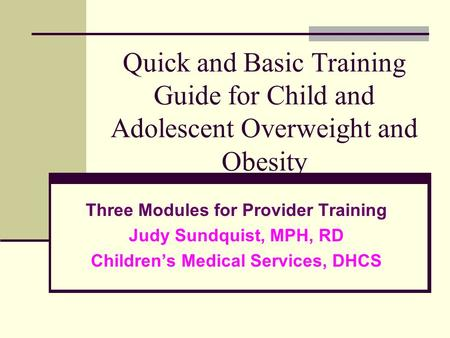Quick and Basic Training Guide for Child and Adolescent Overweight and Obesity Three Modules for Provider Training Judy Sundquist, MPH, RD Children's Medical.