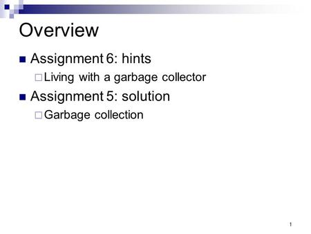 1 Overview Assignment 6: hints  Living with a garbage collector Assignment 5: solution  Garbage collection.