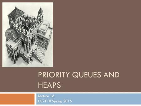 PRIORITY QUEUES AND HEAPS Lecture 16 CS2110 Spring 2015.